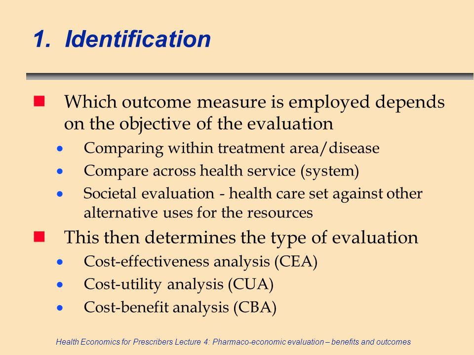 Health Economics for Prescribers Lecture 4: Pharmaco-economic evaluation – benefits and outcomes Costs versus benefits n C/E ratio = net cost/ net benefits n Net cost = positive cost and negative cost Negative cost = cost saving (eg reduced LoS) n Net benefit = positive benefit and negative benefit Negative benefit = reduced health (eg side-effect) n Rule of thumb – anything related to resources on cost side, anything related to health on benefits