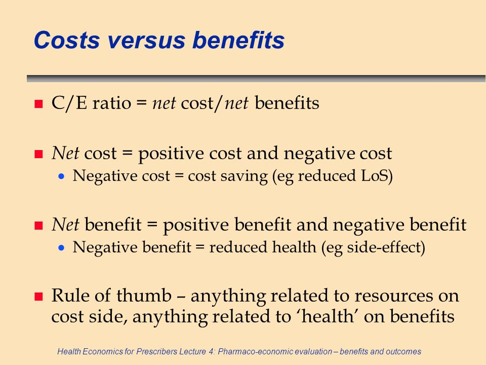 Health Economics for Prescribers Lecture 4: Pharmaco-economic evaluation – benefits and outcomes Process of calculating monetary value of benefits using survey WTP n Provide scenario describing benefits and all aspects of market (eg payment vehicle) n Ask for respondents valuation using specific technique: open-ended question - maximum WTP payment card – chose from range of values closed-ended/binary question n Calculate mean/median WTP for sample (cf price in competitive market)