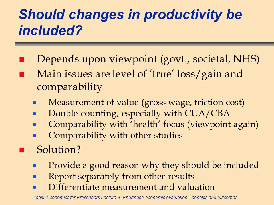 Health Economics for Prescribers Lecture 4: Pharmaco-economic evaluation – benefits and outcomes Calculating QALYs example n Weights: Good health = 1 moderate health = 0.8 poor health = 0.5 n LYs: Year 1 + year 2 + year 3 = 3LYs (1+1+1) n QALYs: Year 1(x0.5), year 2(x0.8), year 3(x1) = 2.3 QALYs (0.5+0.8+1) n Intervention may increase recovery such that year 1(x0.8), year 2(x1), year 3(x1) = 2.8 QALYs (0.8+1+1) n No difference in LYs but gain in QALYs