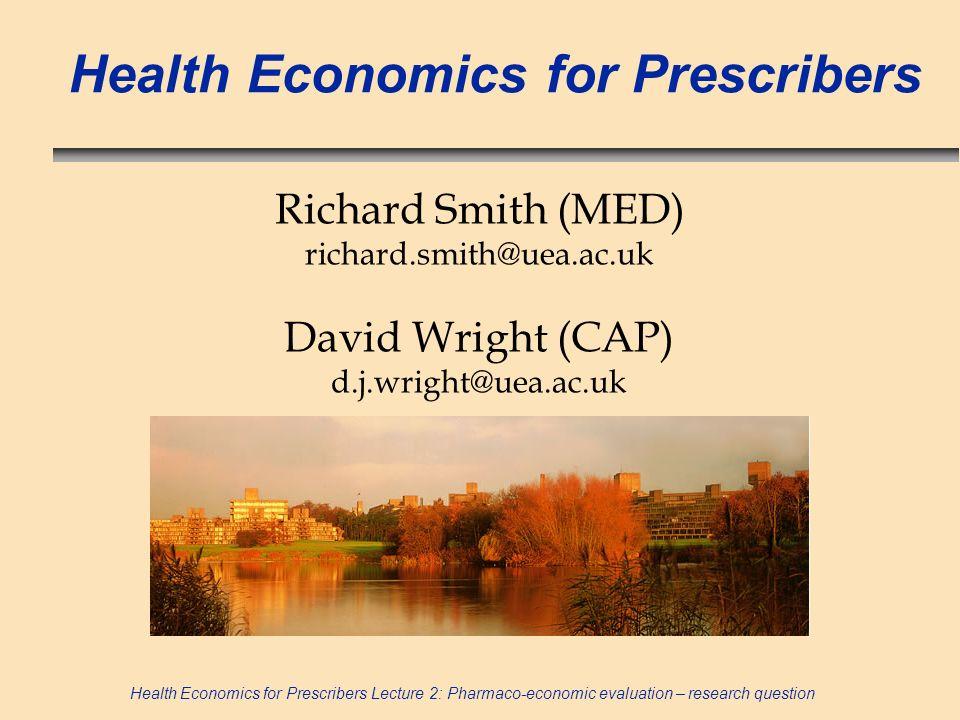 Health Economics for Prescribers Lecture 2: Pharmaco-economic evaluation – research question Health Economics for Prescribers Richard Smith (MED) rich