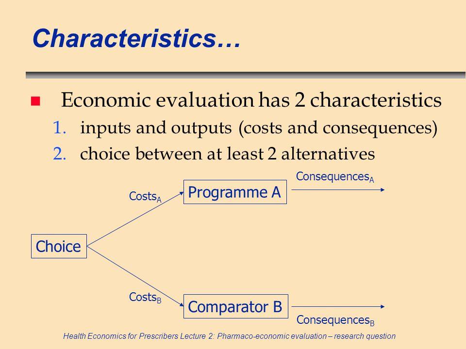 Health Economics for Prescribers Lecture 2: Pharmaco-economic evaluation – research question Characteristics… n Economic evaluation has 2 characterist