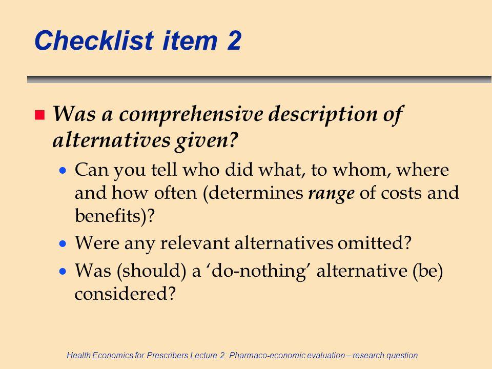 Health Economics for Prescribers Lecture 2: Pharmaco-economic evaluation – research question Checklist item 2 n Was a comprehensive description of alt