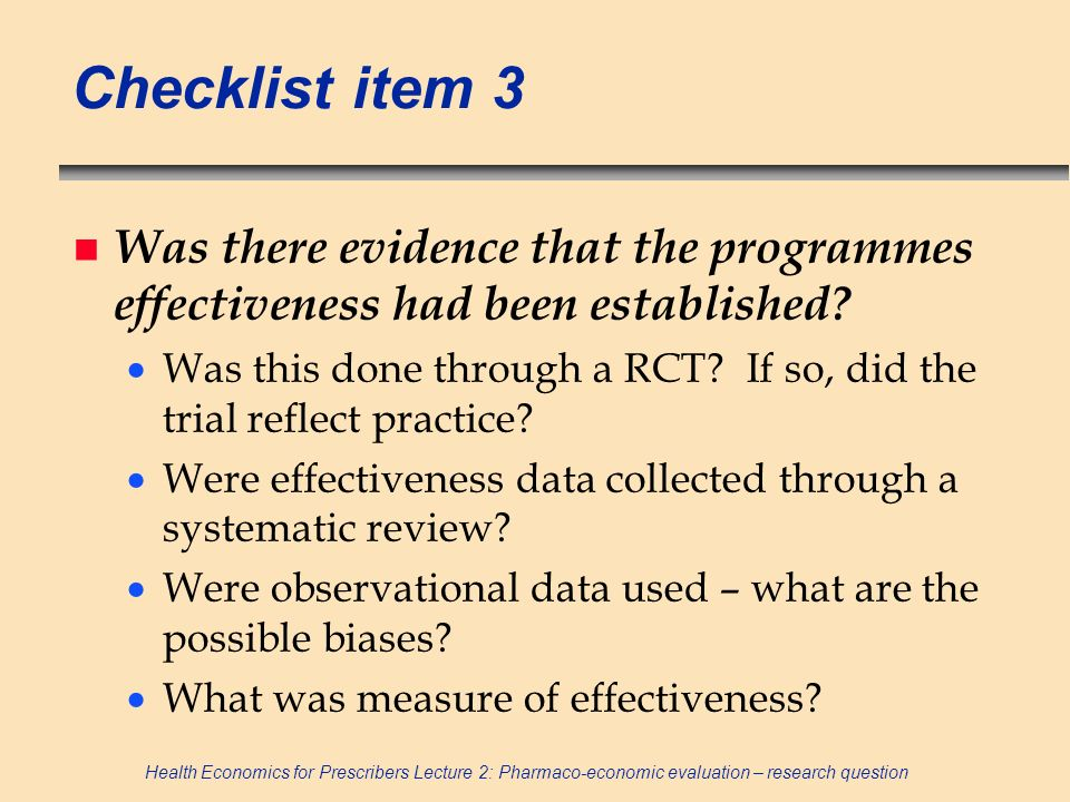 Health Economics for Prescribers Lecture 2: Pharmaco-economic evaluation – research question Checklist item 3 n Was there evidence that the programmes