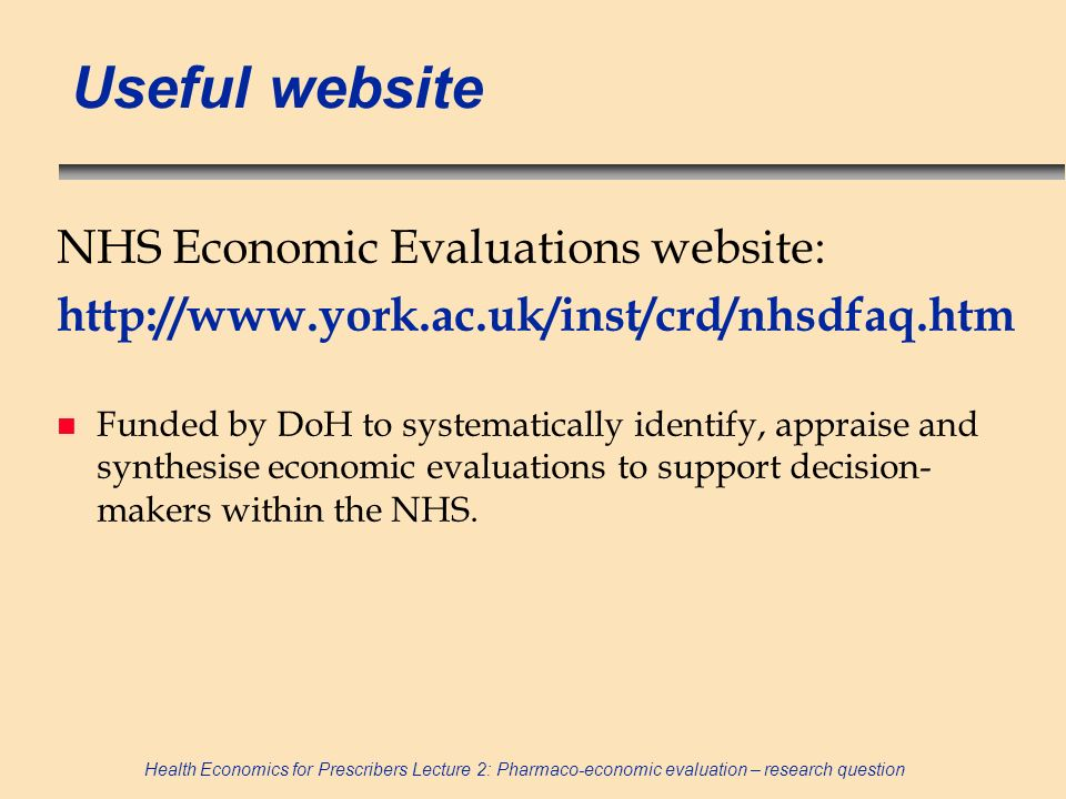 Health Economics for Prescribers Lecture 2: Pharmaco-economic evaluation – research question Useful website NHS Economic Evaluations website: http://w
