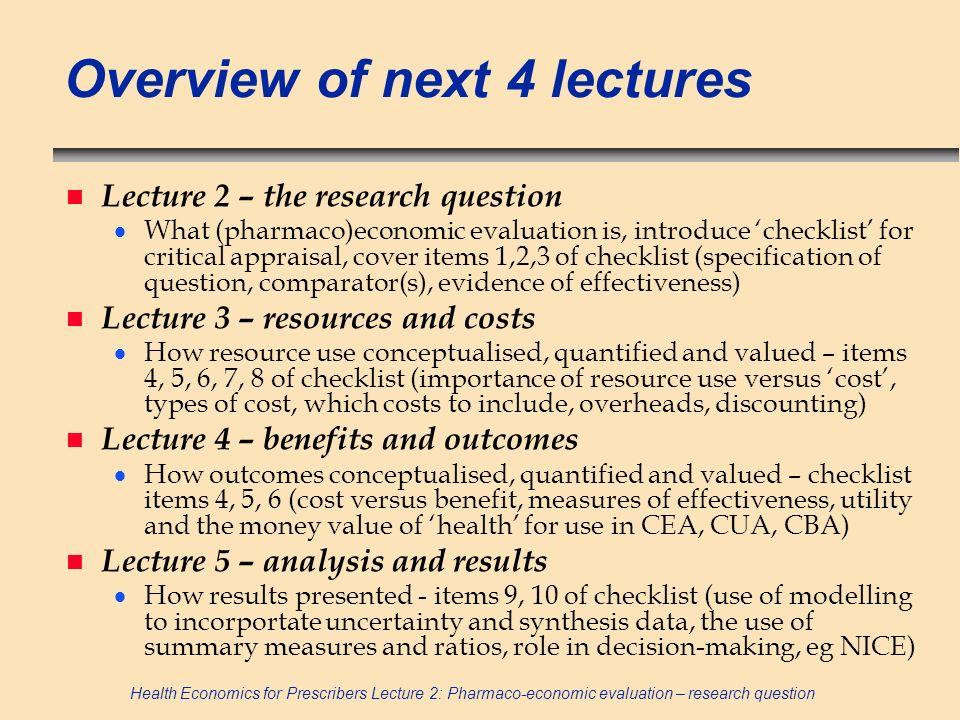 Health Economics for Prescribers Lecture 2: Pharmaco-economic evaluation – research question Overview of next 4 lectures n Lecture 2 – the research qu
