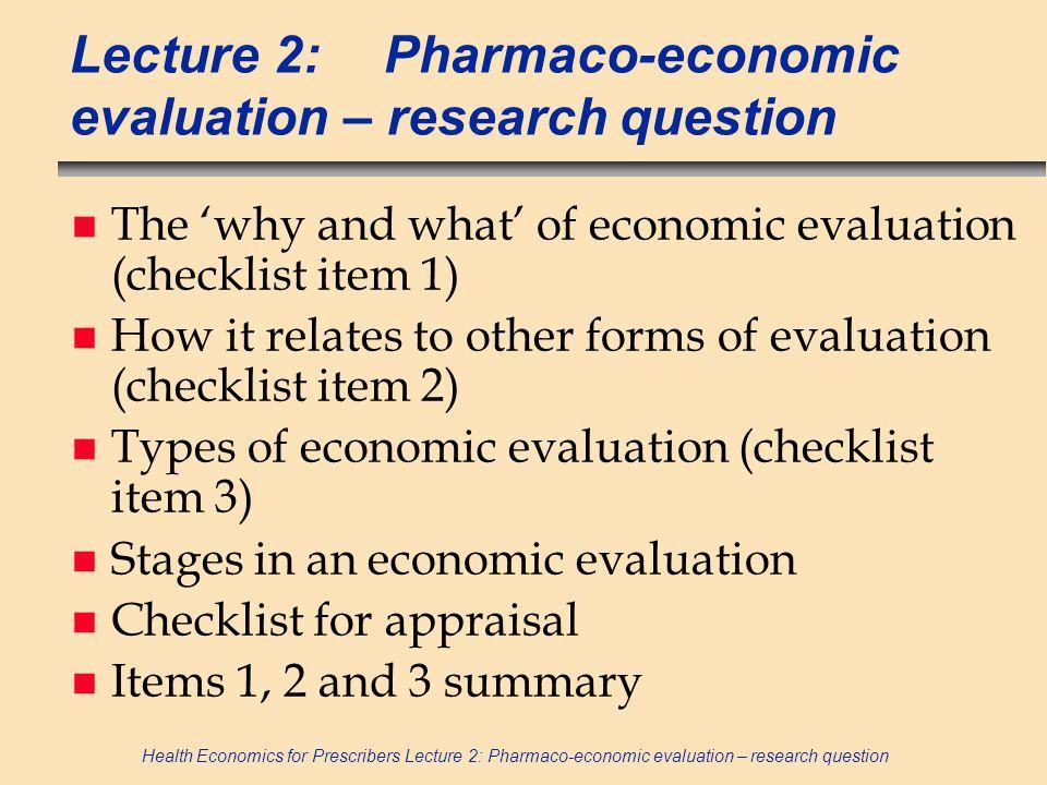 Health Economics for Prescribers Lecture 2: Pharmaco-economic evaluation – research question Lecture 2:Pharmaco-economic evaluation – research questio