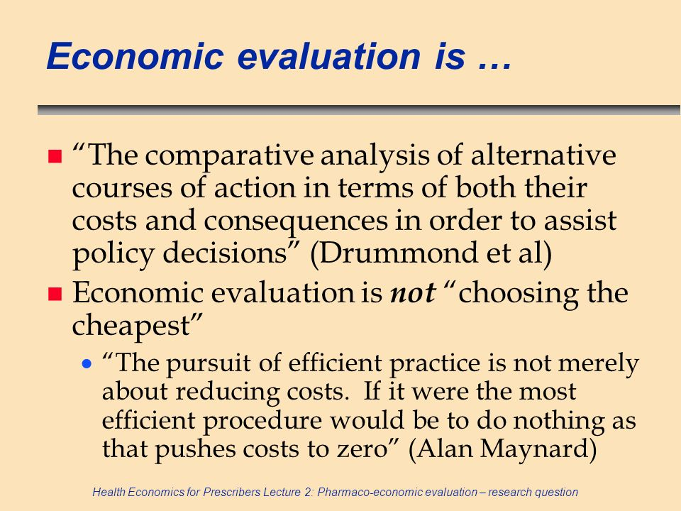 Health Economics for Prescribers Lecture 2: Pharmaco-economic evaluation – research question Economic evaluation is … n The comparative analysis of al