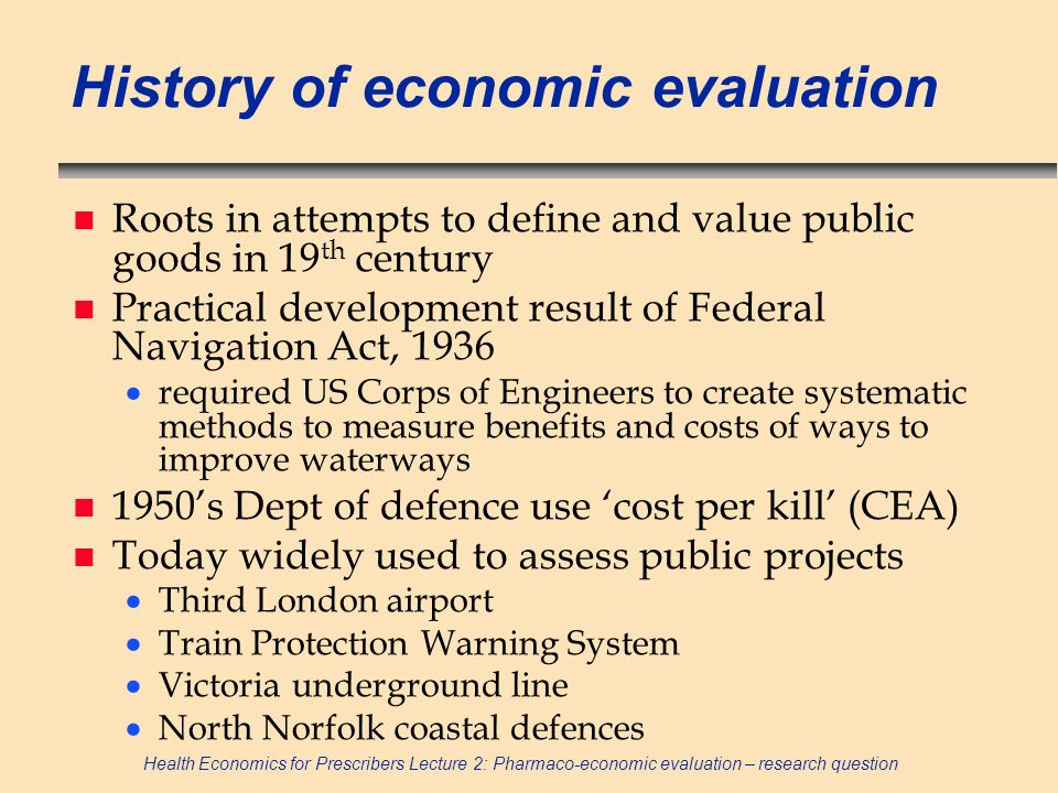 Health Economics for Prescribers Lecture 2: Pharmaco-economic evaluation – research question History of economic evaluation n Roots in attempts to def