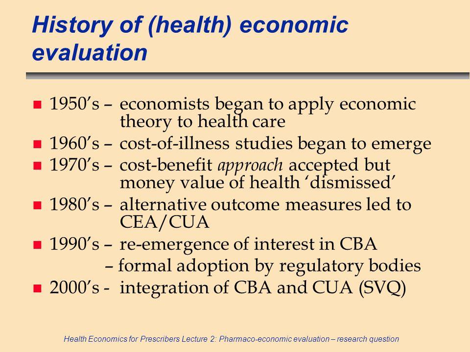 Health Economics for Prescribers Lecture 2: Pharmaco-economic evaluation – research question History of (health) economic evaluation n 1950s –economis