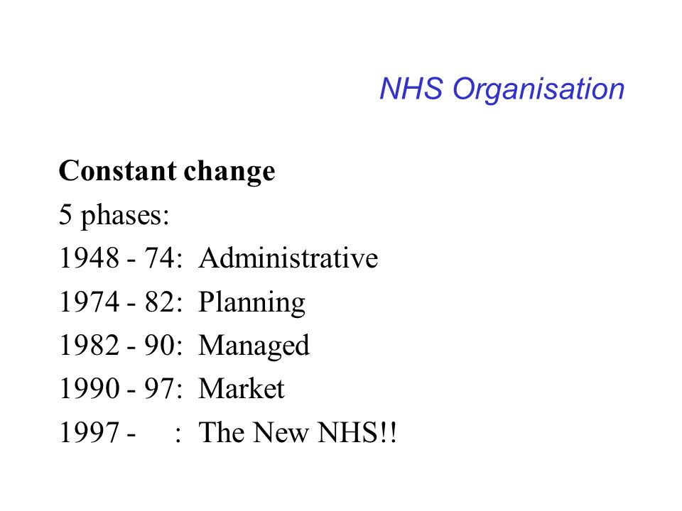 NHS Organisation Constant change 5 phases: 1948 - 74: Administrative 1974 - 82: Planning 1982 - 90: Managed 1990 - 97: Market 1997 - : The New NHS!!
