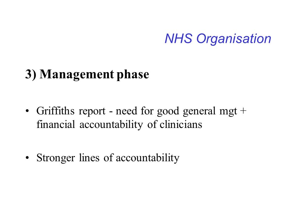 NHS Organisation 3) Management phase Griffiths report - need for good general mgt + financial accountability of clinicians Stronger lines of accountab