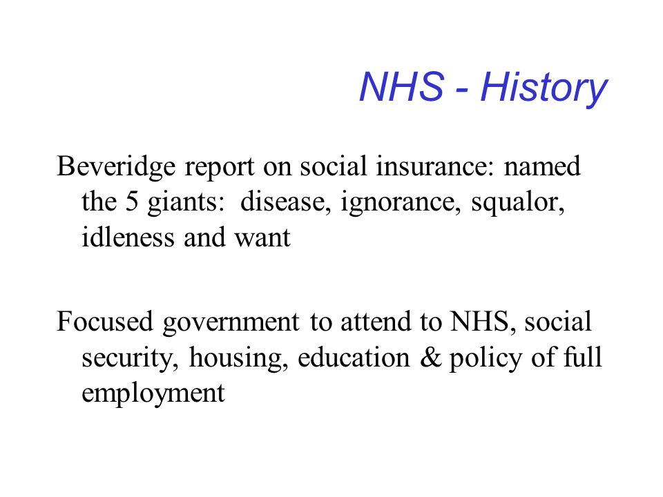 NHS - History Beveridge report on social insurance: named the 5 giants: disease, ignorance, squalor, idleness and want Focused government to attend to