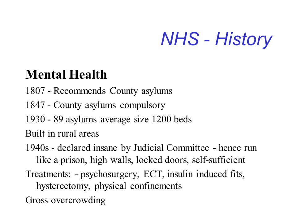 NHS - History Mental Health 1807 - Recommends County asylums 1847 - County asylums compulsory 1930 - 89 asylums average size 1200 beds Built in rural