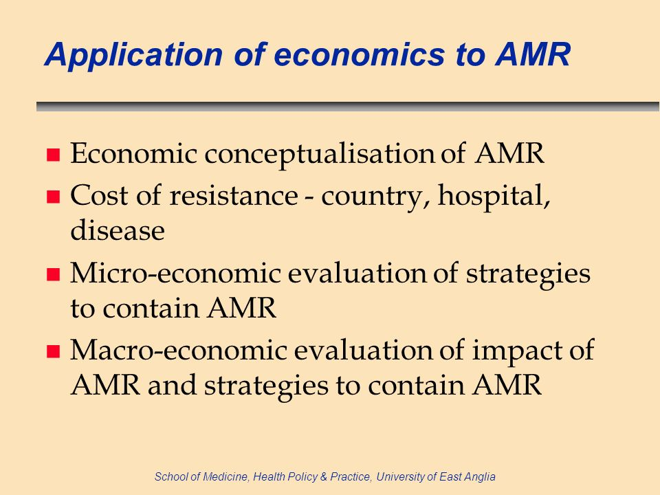 School of Medicine, Health Policy & Practice, University of East Anglia Application of economics to AMR n Economic conceptualisation of AMR n Cost of resistance - country, hospital, disease n Micro-economic evaluation of strategies to contain AMR n Macro-economic evaluation of impact of AMR and strategies to contain AMR