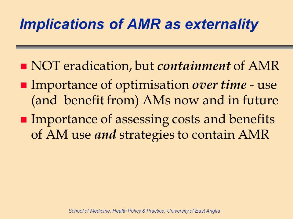School of Medicine, Health Policy & Practice, University of East Anglia Implications of AMR as externality n NOT eradication, but containment of AMR n Importance of optimisation over time - use (and benefit from) AMs now and in future n Importance of assessing costs and benefits of AM use and strategies to contain AMR