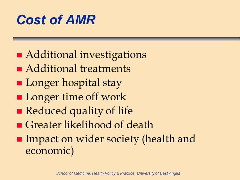 School of Medicine, Health Policy & Practice, University of East Anglia Cost of AMR n Additional investigations n Additional treatments n Longer hospital stay n Longer time off work n Reduced quality of life n Greater likelihood of death n Impact on wider society (health and economic)