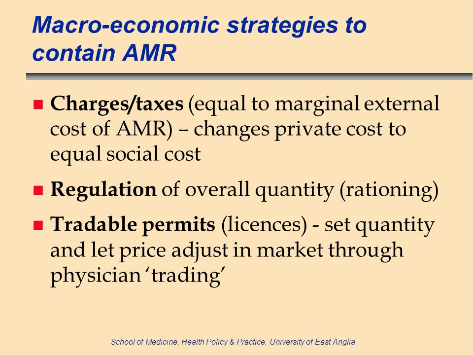 School of Medicine, Health Policy & Practice, University of East Anglia Macro-economic strategies to contain AMR n Charges/taxes (equal to marginal external cost of AMR) – changes private cost to equal social cost n Regulation of overall quantity (rationing) n Tradable permits (licences) - set quantity and let price adjust in market through physician trading
