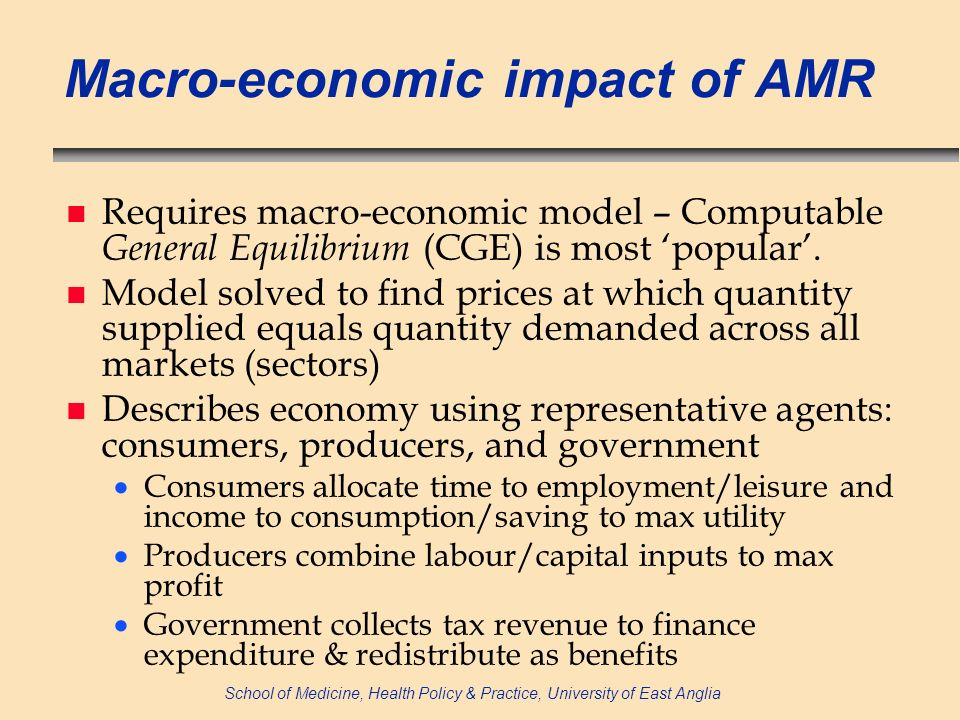 School of Medicine, Health Policy & Practice, University of East Anglia Macro-economic impact of AMR n Requires macro-economic model – Computable General Equilibrium (CGE) is most popular.