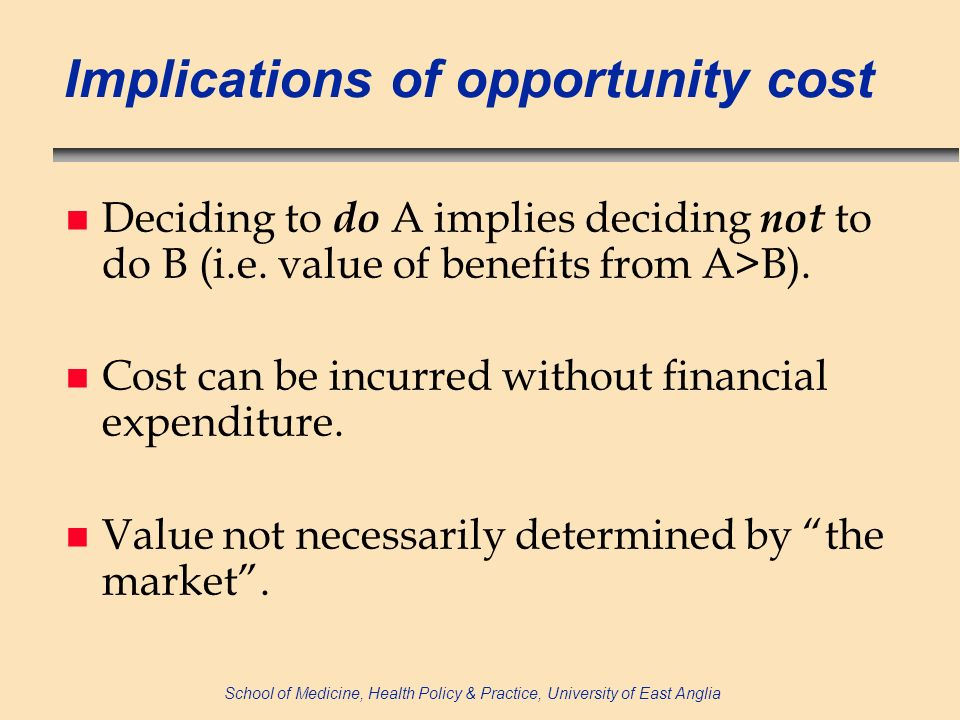 School of Medicine, Health Policy & Practice, University of East Anglia Optimisation of AM use NB A t = f (B t, C t, S t, D t, E P t, E R t, A t, X i t ) NB A t = net benefit from AMs used in time t B t = direct benefit to patient of AM C t = drug (+ administration) cost S t = cost associated with side-effects D t = represents difficulties in diagnosis (E P t, E R t, A t, X i t as before*) *E P t = externality associated with reduced transmission during time t; A t = quantity of AMs used in time t; E R t = extent of externality (AMR) in time t; X i t = vector of exogenous factors