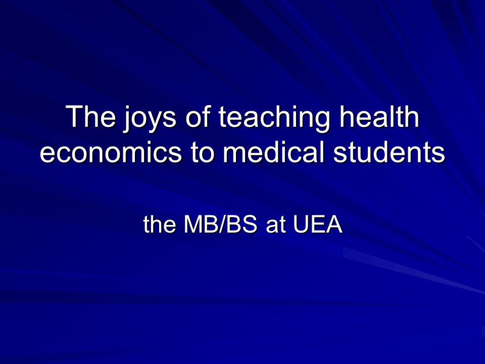 The joys of teaching health economics to medical students the MB/BS at UEA