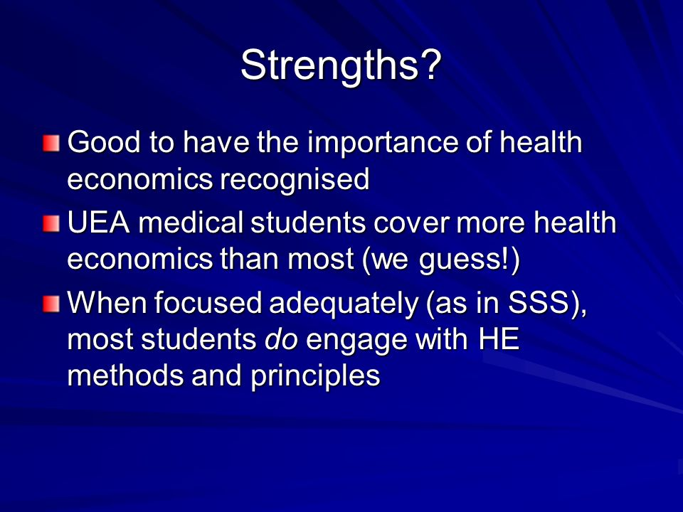Strengths? Good to have the importance of health economics recognised UEA medical students cover more health economics than most (we guess!) When focu