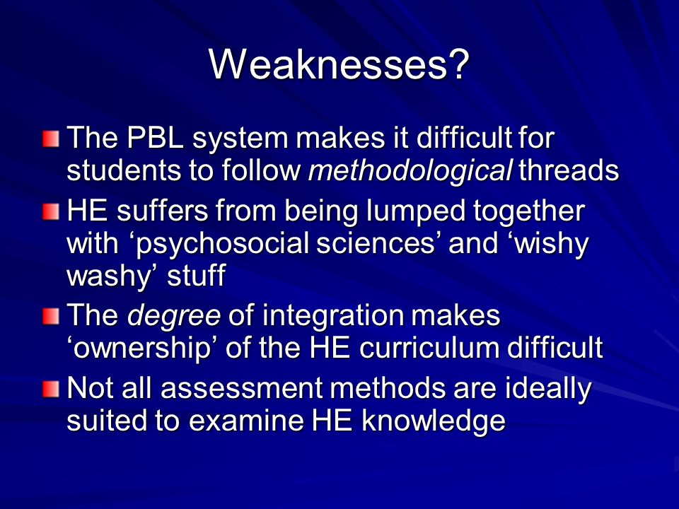 Weaknesses? The PBL system makes it difficult for students to follow methodological threads HE suffers from being lumped together with psychosocial sc