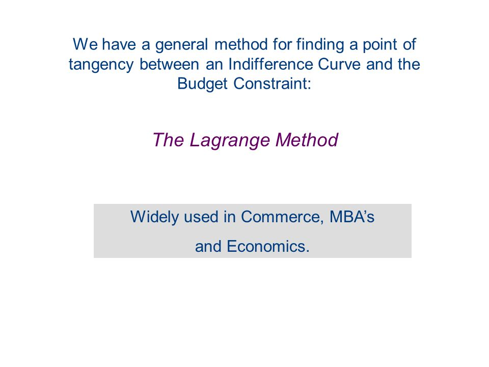 We have a general method for finding a point of tangency between an Indifference Curve and the Budget Constraint: The Lagrange Method Widely used in Commerce, MBAs and Economics.