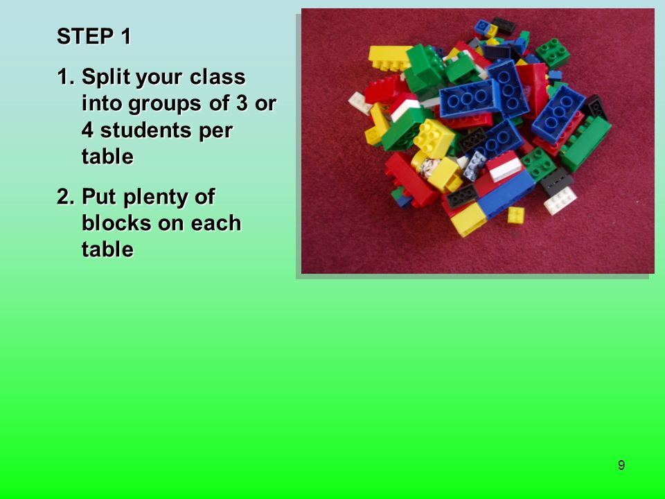 9 STEP 1 1.Split your class into groups of 3 or 4 students per table 2.Put plenty of blocks on each table