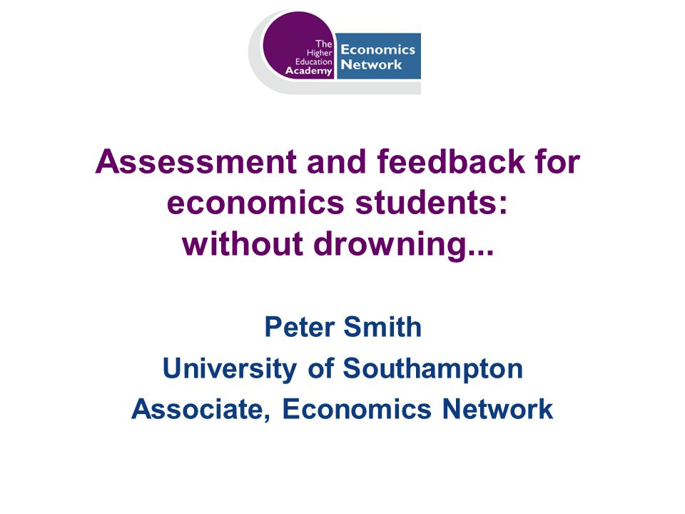Assessment and feedback for economics students: without drowning... Peter Smith University of Southampton Associate, Economics Network
