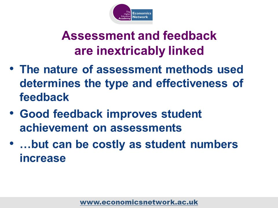 www.economicsnetwork.ac.uk Assessment and feedback are inextricably linked The nature of assessment methods used determines the type and effectiveness of feedback Good feedback improves student achievement on assessments …but can be costly as student numbers increase