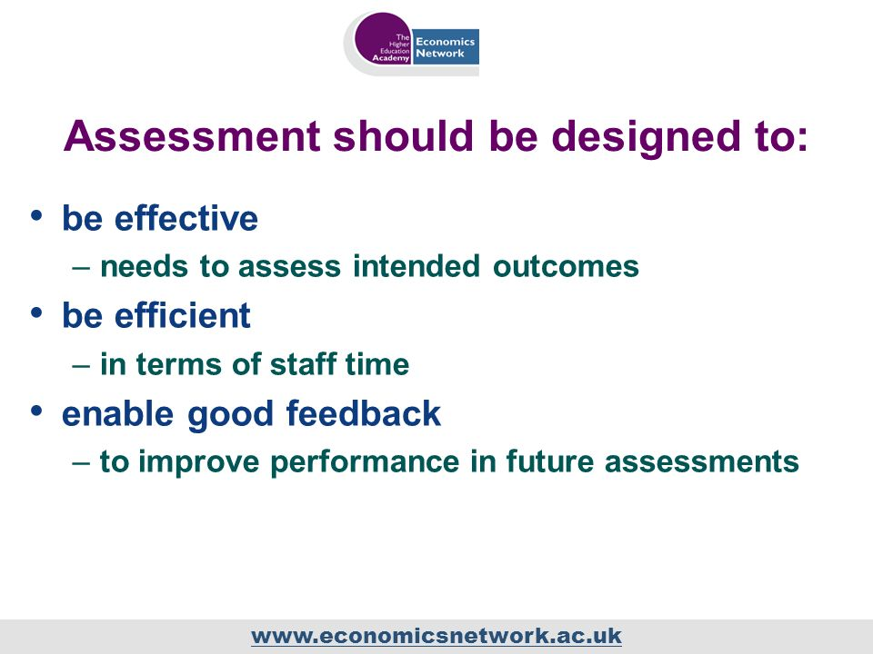 www.economicsnetwork.ac.uk Assessment should be designed to: be effective –needs to assess intended outcomes be efficient –in terms of staff time enable good feedback –to improve performance in future assessments
