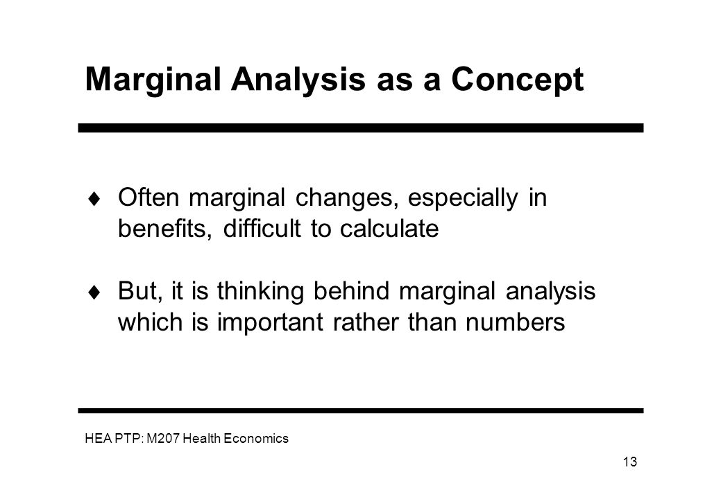 HEA PTP: M207 Health Economics 13 Marginal Analysis as a Concept Often marginal changes, especially in benefits, difficult to calculate But, it is thi