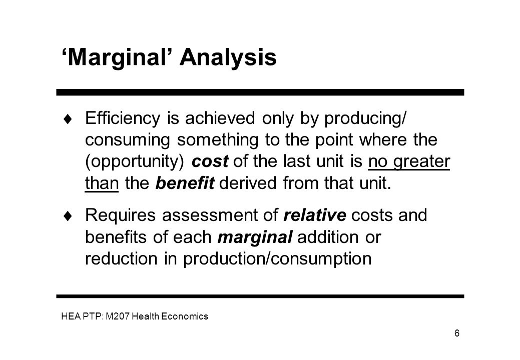 HEA PTP: M207 Health Economics 7 Example of Marginal Analysis Two interventions we can allocate our budget to - A and B How do we allocate this budget to maximise benefits.