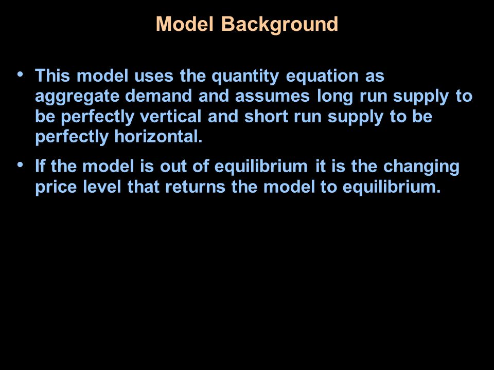 Model Background This model uses the quantity equation as aggregate demand and assumes long run supply to be perfectly vertical and short run supply to be perfectly horizontal.