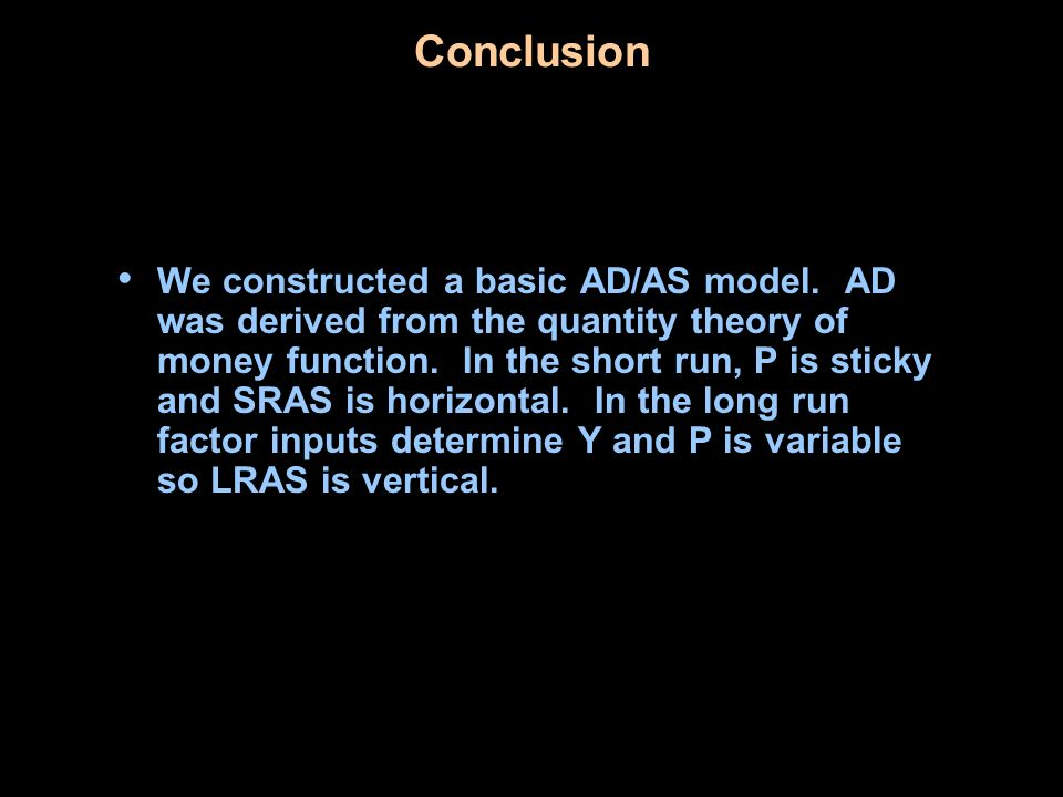 Conclusion We constructed a basic AD/AS model. AD was derived from the quantity theory of money function. In the short run, P is sticky and SRAS is ho
