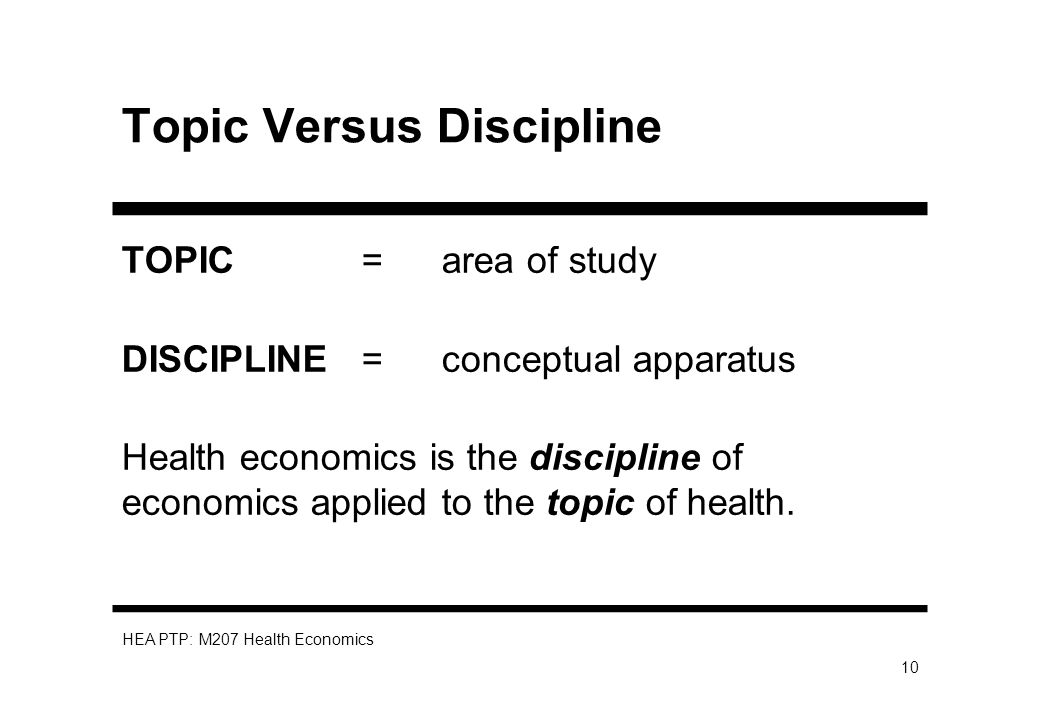 HEA PTP: M207 Health Economics 10 Topic Versus Discipline TOPIC = area of study DISCIPLINE = conceptual apparatus Health economics is the discipline o