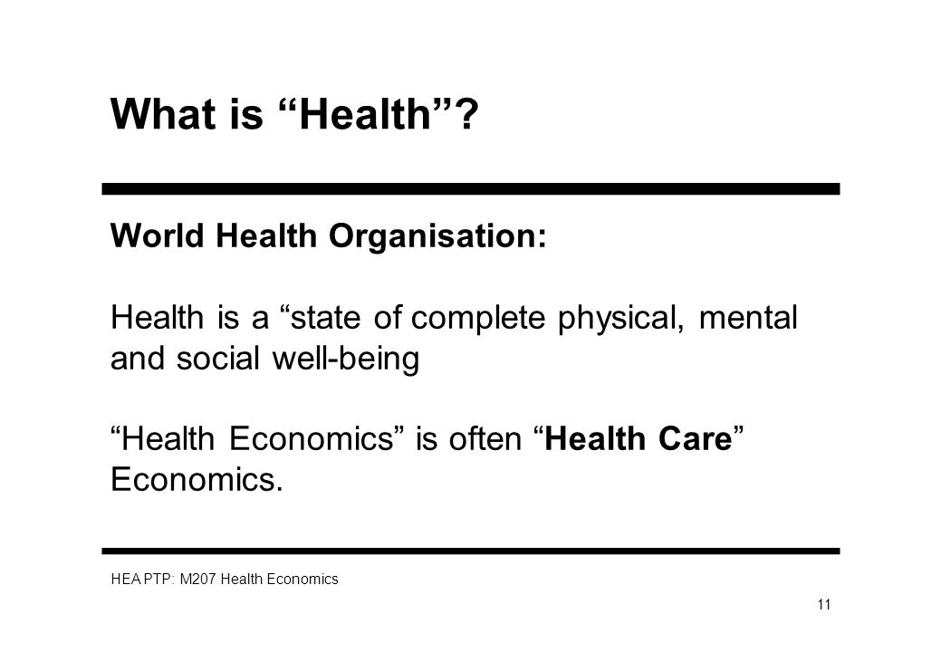 HEA PTP: M207 Health Economics 11 What is Health? World Health Organisation: Health is a state of complete physical, mental and social well-being Heal