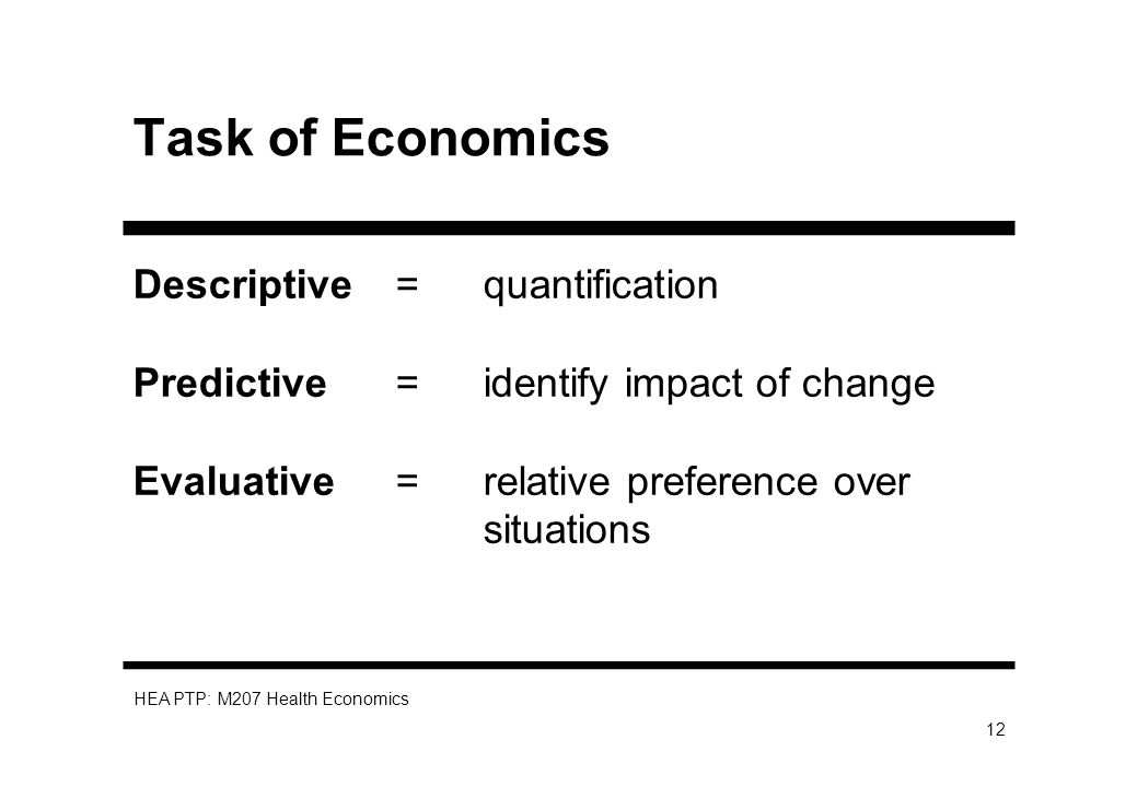 HEA PTP: M207 Health Economics 12 Task of Economics Descriptive=quantification Predictive=identify impact of change Evaluative=relative preference ove
