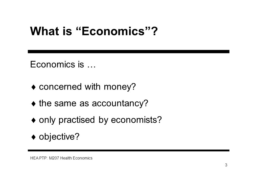 HEA PTP: M207 Health Economics 3 What is Economics? Economics is … concerned with money? the same as accountancy? only practised by economists? object