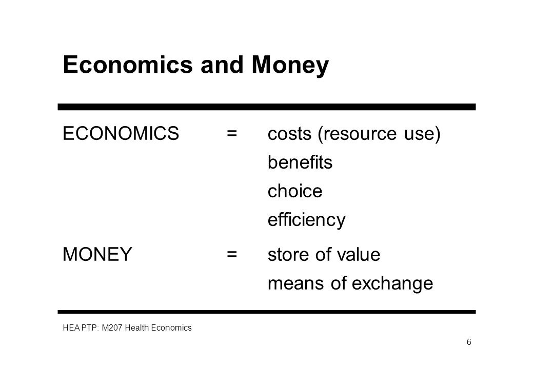 HEA PTP: M207 Health Economics 6 Economics and Money ECONOMICS = costs (resource use) benefits choice efficiency MONEY =store of value means of exchan