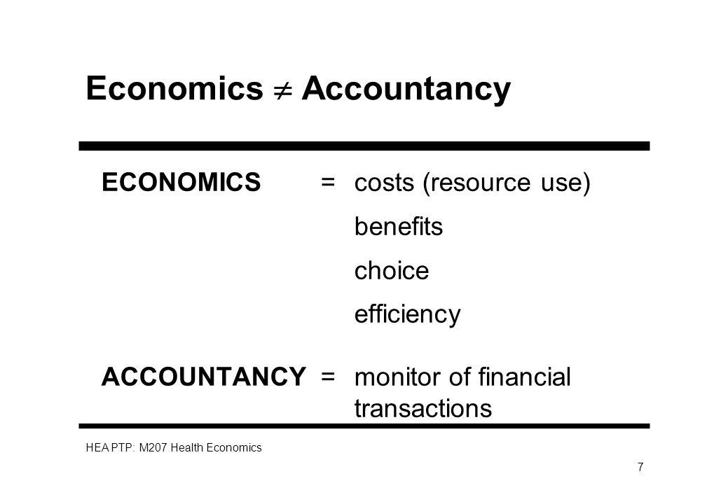 HEA PTP: M207 Health Economics 7 Economics Accountancy ECONOMICS= costs (resource use) benefits choice efficiency ACCOUNTANCY =monitor of financial tr