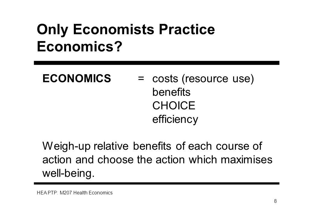 HEA PTP: M207 Health Economics 8 Only Economists Practice Economics? ECONOMICS = costs (resource use) benefits CHOICE efficiency Weigh-up relative ben