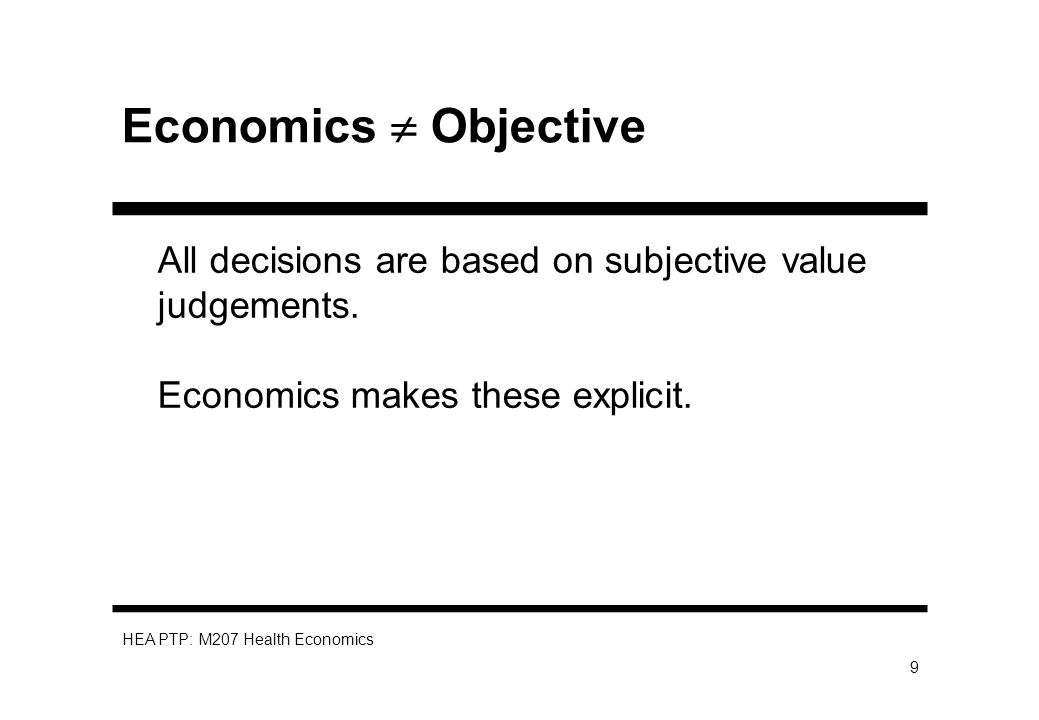 HEA PTP: M207 Health Economics 9 Economics Objective All decisions are based on subjective value judgements.