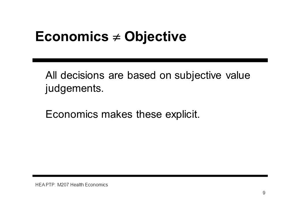 HEA PTP: M207 Health Economics 9 Economics Objective All decisions are based on subjective value judgements. Economics makes these explicit.
