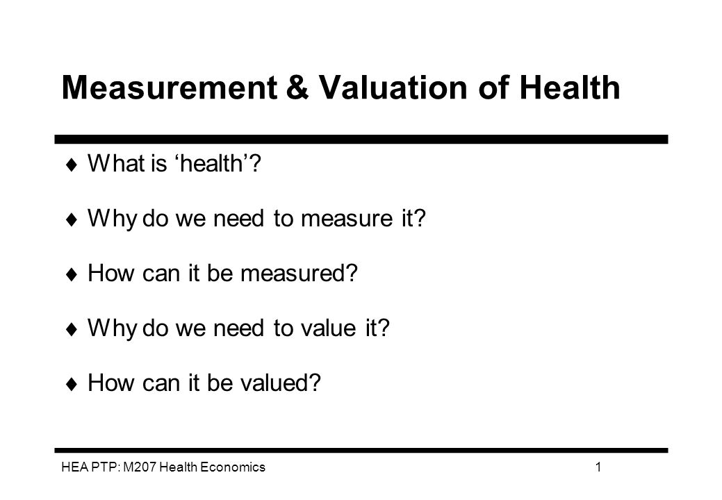 HEA PTP: M207 Health Economics1 Measurement & Valuation of Health What is health.