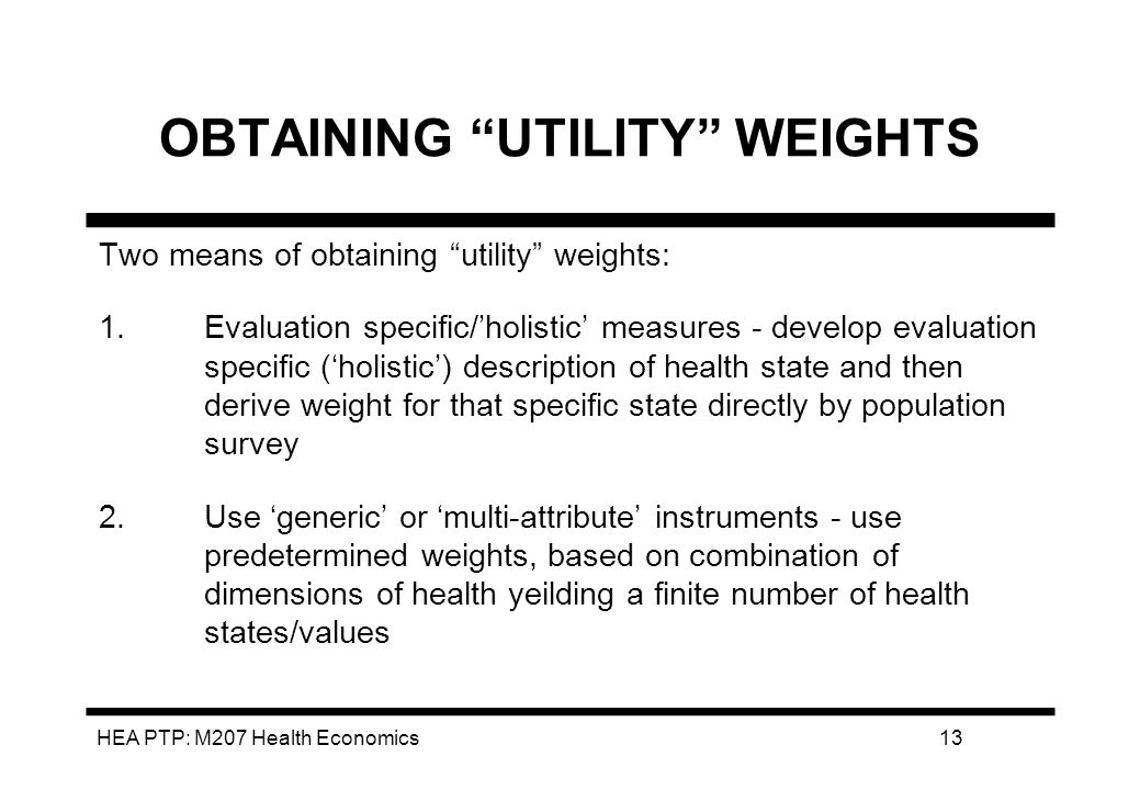 HEA PTP: M207 Health Economics13 OBTAINING UTILITY WEIGHTS Two means of obtaining utility weights: 1.Evaluation specific/holistic measures - develop evaluation specific (holistic) description of health state and then derive weight for that specific state directly by population survey 2.Use generic or multi-attribute instruments - use predetermined weights, based on combination of dimensions of health yeilding a finite number of health states/values