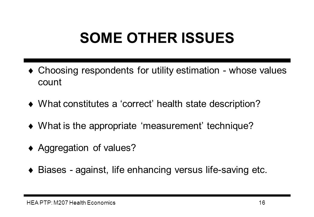 HEA PTP: M207 Health Economics16 SOME OTHER ISSUES Choosing respondents for utility estimation - whose values count What constitutes a correct health state description.