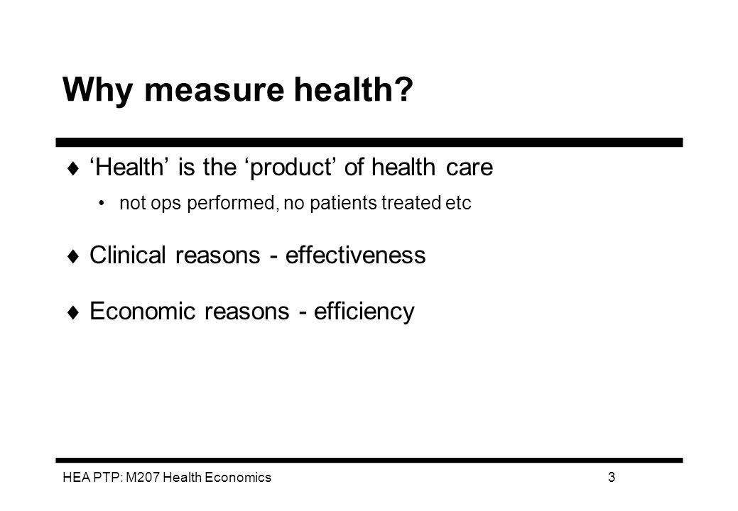 HEA PTP: M207 Health Economics14 EVALUATION SPECIFIC/HOLISTIC MEASURE Advantages:1.Sensitive 2.Account for wider QoL factors (eg process utility, duration/prognosis) Disadvantages1.Cost and time intensive 2.Lack of comparability