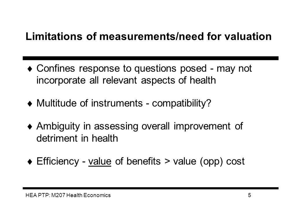 HEA PTP: M207 Health Economics5 Limitations of measurements/need for valuation Confines response to questions posed - may not incorporate all relevant aspects of health Multitude of instruments - compatibility.