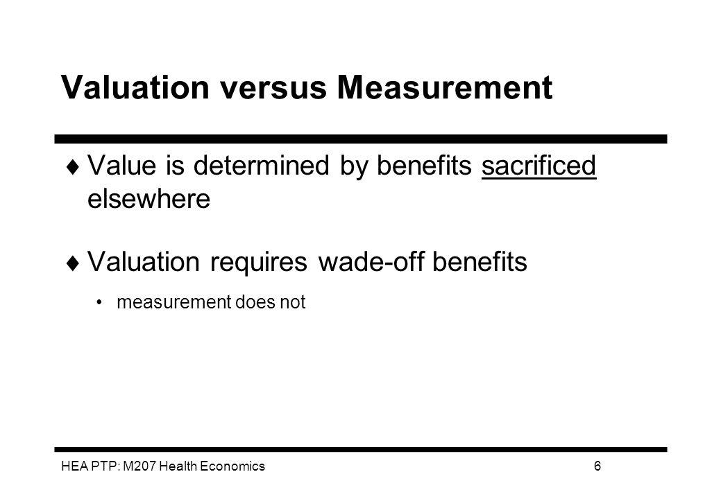 HEA PTP: M207 Health Economics7 Methods of valuing health Utility or prefoeuce assessment eg QALYS Monetary terms eg WTP